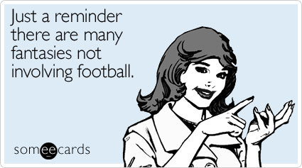 Just a reminder there are many fantasies not involving football.Via someecards Hope you're having a fantasy-filled Sunday (whether or not it involves football).