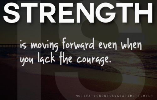 Strength is moving forward even when you lack the courage.