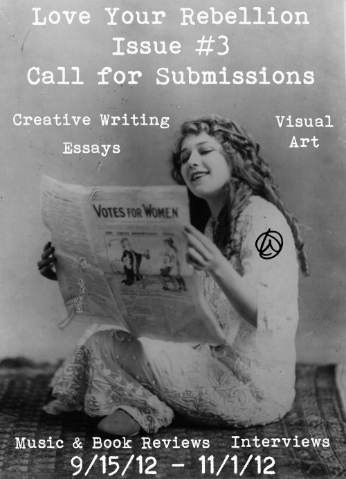 Call For Submissions: Love Your Rebellion, Issue #3 (Click for Guidelines)    Submissions will be accepted for Fall 2012 from 9/15/2012 — 11/1/2012Seeking Online and Print ContributorsFeminism, Sex positivity, Body positivity, LGBTQ,  Issues of Race and ClassCreative Writing * Essays * Interviews * Music & Book Reviews * Visual Art  Not sure if LYR is for your writing? Why not find out buy ordering Issue #2?
