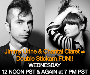 Jimmy Urine & Chantal Claret Stickam Chat! Double Stickam FUN!! Starts 12PM PST & AGAIN At 7PM PST!