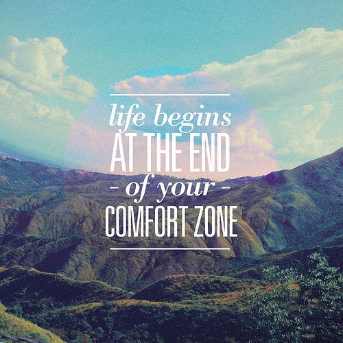 Life begins at the end - of your - comfort zone.