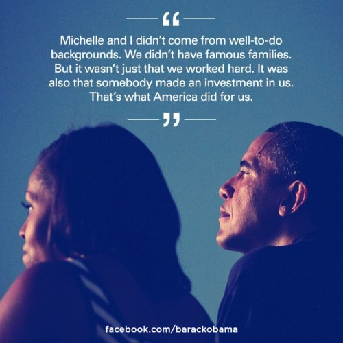"fuckyeahfamousblackgirls:  ""Michelle and I didn't come from well-to-do backgrounds. We didn't have famous families. But it wasn't just that we worked hard. It was also that somebody made an investment in us. That's what America did for us."""