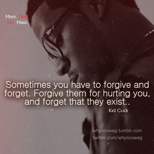 """Sometimes you have to forgive and forget. Forgive them for hurting you, and forget that they exist.."" -Kid Cudi"