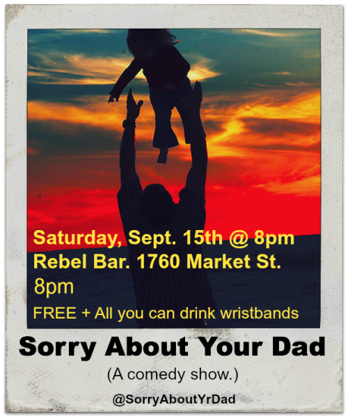 9/15. Sorry About Your Dad (Comedy) @ Rebel Bar. 1760 Market St. 8PM. Free! Featuring Brendan Lynch, Kate Willett, Chris Duncan, Tristan Triptow and Amy Miller. RSVP: Here. Twitter: @SorryAboutYrDad. [New Saturday Evening Comedy Show, Check It Out]