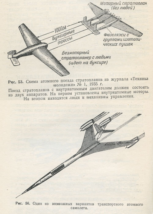 "from ""Nuclear-powered aircraft"" (""Применение атомных двигателей в авиации""), published in 1957, by G. Nesterenko, A. Sobolev, and Yu. Sushkov.  Fig. 53: ""Train"" of nuclear strato-planes (from ""Tekhnika-Molodezhi"" magazine, Vol. 1, 1935.). Nuclear-powered strato-planes should consist of two planes. First one contains nuclear engines. Second one carries passengers and control mechanisms. Fig. 56: Possible variant of transport nuclear aircraft. . (Kindly submitted by Mr Alexey Mahotkin - immense thanks.)"