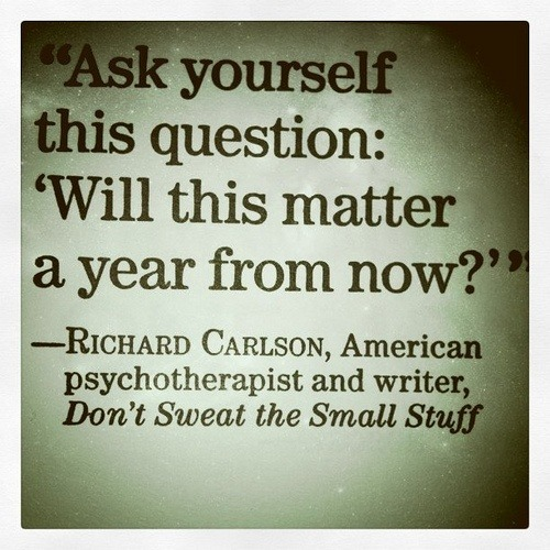 """Ask yourself this question: 'Will this matter a year from now?'"" This morning we had our fire drill at the sorority house around 5:40 a.m.  Obviously this was inconvenient for some girls, but since my alarm was set to go off at 6:15 anyway so I could go to a fitness class at the gym it wasn't a big deal to me.  Since I was up a little earlier than needed I got some work done and was definitely awake in time for the class.  Unfortunately I got to the gym and waited for the instructor for 15 minutes after the time the class was supposed to start and she never showed up.  This happened last week, too, and it was a bummer.  However, it really doesn't matter that much in the grand scheme of things because as the photo says it won't matter in a year and I probably won't even remember (except for this post reminding me).  So I just worked out on my own and have my amazing early start to my day that I have started to love.  So don't get caught up in the little things that don't matter!"