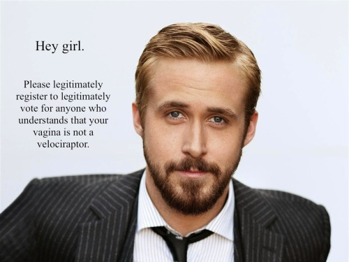 "feministryangosling:  Register Text: ""Hey girl. Please legitimately register to legitimately vote for anyone who understands that your vagina is not a velociraptor."""