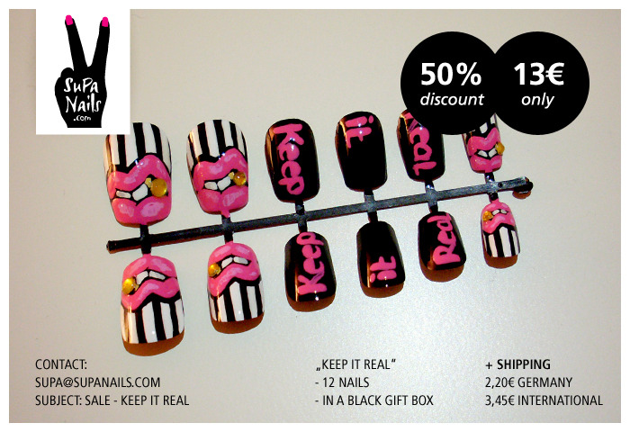 "Keep it Real Due to minor imperfections I give you a 50% discount on some sets from the ""Keep it Real"" series (12 nails each).  You get them for 13€ only (ca. 16,35$) + shipping.This is how it works: - Send me an email with your shipping address to supa@supanails.com. - Subject: Sale - Keep it Real The lucky ones get an email with payment instructions. Much LoveSusa  Note: These sets are not part of the limited edition."