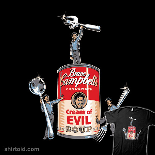I love Evil Dead. I love soup (bean with bacon for the f•cking win) This new shirt from Tshirt Bordello is absolutely right up my alley and I don't mean butthole.  Bruce Campbell's Soup