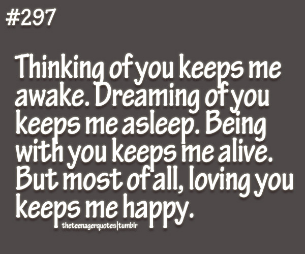 theteenagerquotes:  Thinking of you keeps me awake. Dreaming of you keeps me asleep. Being with you keeps me alive. But most of all, loving you keeps me happy. follow us for more teenager quotes  Absolutely love