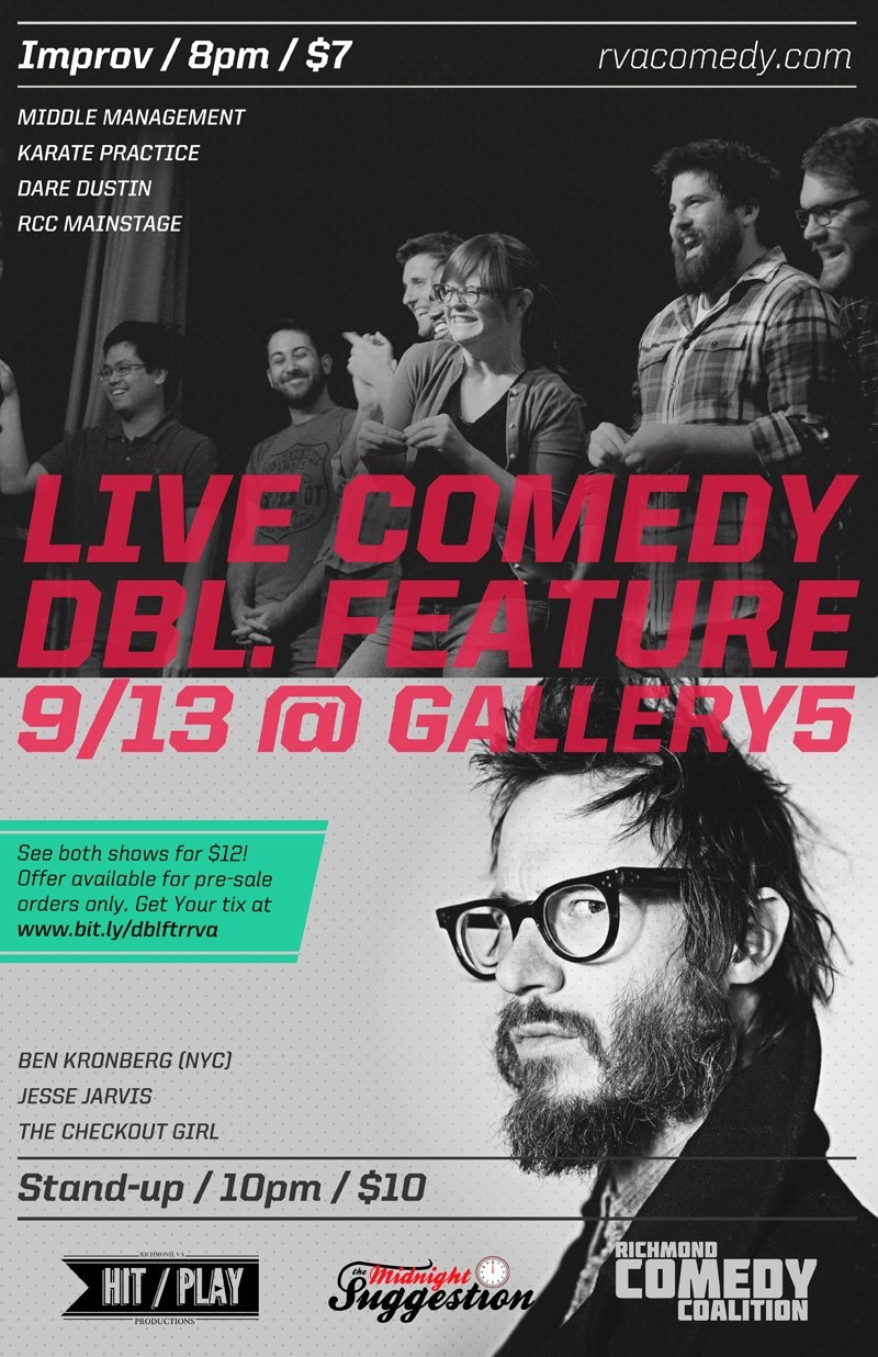 Thursday Sept 13th, 7pm - LIVE COMEDY DOUBLE FEATURE  at 8pm Richmond Comedy Coalition presents DBL. FEATURE improv, at 10pm Hit Play Productions presents Ben Kronberg w/ Jesse Jarvis & The Checkout Girl at Gallery 5. Advanced Tickets available , $7, $10 or $12 for both! catthew:  DO IT!