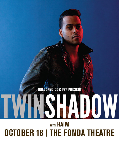 Just Announced! Twin Shadow @ the Fonda Theatre With Haim October 18th Presented by Goldenvoice and FYF Presents Click on Image For Tickets, or if you are lazy click here