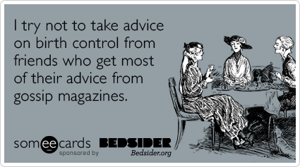I try not to take advice on birth control from friends who get most of their advice from gossip magazines.Via someecards Sage advice. Take it a step further and send said friends to bedsider.org?