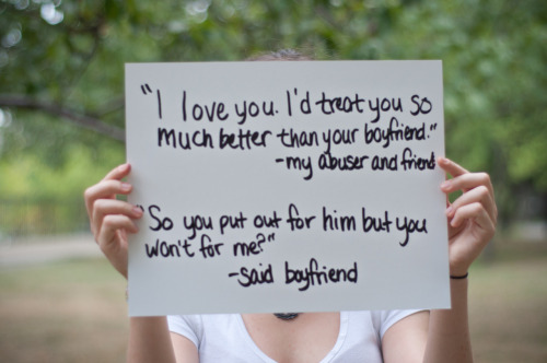 "The poster reads: ""I love you. I'd treat you so much better than your boyfriend."" -my abuser and friend ""So you put out for him but you won't for me?"" - said boyfriend — Photographed in New York City on September 2nd.   — Click here to learn more about Project Unbreakable. (trigger warning) Facebook, Twitter, submissions, FAQ, donate to Project Unbreakable"