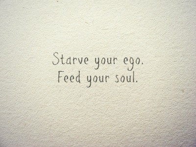 alittleheartandruh:  Starve your ego. Feed your soul.