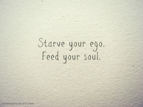 Starve your ego. Feed your soul.