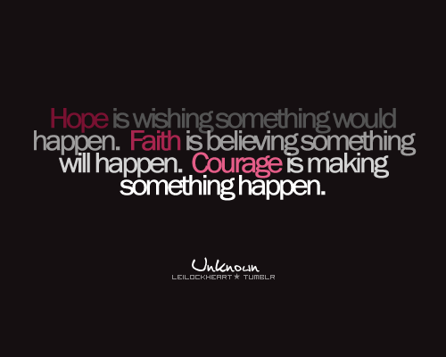 Hope is wishing something would happen. Faith is believing something will happen. Courage is making something happen.