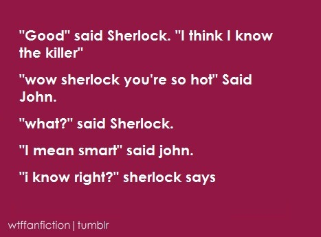 "wtffanfiction:  Fandom: BBC Sherlock ""'Good' said Sherlock. 'I think I know the killer' 'wow sherlock you're so hot' Said John. 'what?' said Sherlock. 'I mean smart' said John. 'i know right?' sherlock says"""
