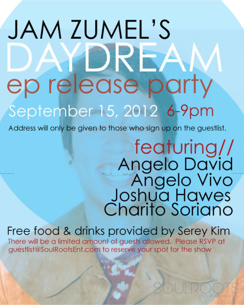 jamswellzumel:  DAYDREAM EP Release Party on September 15th, 2012 facebookeventpage here! ***Address will be given out to those who sign up on the list!*** This is a free event, donations are welcome to help fund my future music projects. Let's have some fun (= Come celebrate with me for my first EP's release on itunes for a living room show with a couple friends of mine! The show will be from 6-9 pm, featuring: Angelo David Angelo Vivo Joshua Hawes Charito Soriano ***There will be a limited amount of guests allowed into the show, RSVP on the facebook event page & Reserve a spot by emailing guestlist@soulrootent.com with guest amount and names! Once spots are filled, guests will be added to a waitlist to ensure entrance once a spot becomes free. Follow SoulRootsEntertainment for more updates on my music and EP.