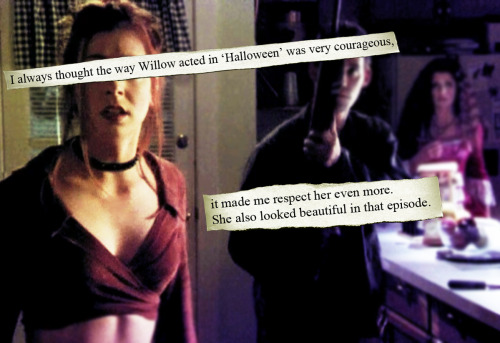 I always thought the way Willow acted in 'Halloween' was very courageous, it made me respect her even more. She also looked beautiful in that episode.