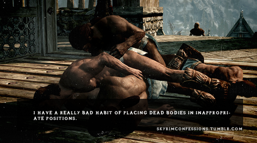 "skyrimconfessions:  ""I have a really bad habit of placing dead bodies in inappropriate positions."" Skyrimconfessions"