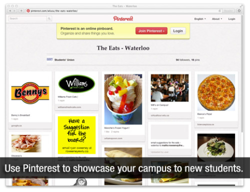 How Laurier Students' Union is using Pinterest better than you are  There are also links to 5 different Pinterest boards: The Campus, The Academics, The Eats, The City and The Social. Each one is a separate category of cool things around the campus or the city in general that upper year students have discovered during their time at Laurier, and things that they think a first year student that has never been to Waterloo or Brantford might find helpful. For example, The Campus brings up all of the stuff around campus that you might find helpful. The Health Services post links you right to their website and from there you can look at booking an appointment or the different services they offer. Also on the board are ways to get involved on campus. This gets the first years interacting and learning all about Laurier before they even come to campus.  I love everything about this.