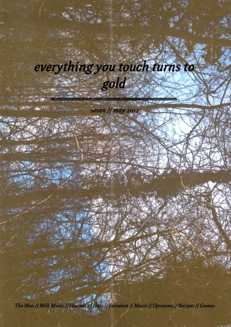 here is the 7th and final edition of everything you touch turns to gold, online, for free. http://lityerses.wordpress.com/2012/09/06/everything-you-touch-turns-to-gold-vii/ http://lityerses.wordpress.com/2012/09/06/everything-you-touch-turns-to-gold-vii/ http://lityerses.wordpress.com/2012/09/06/everything-you-touch-turns-to-gold-vii/ interviews with The Men, Milk Music, Hounds of Hate, Nebraska, Forsaken & a few other articles thrown in the mix.Expect a new zine before Christmas if the spirits will allow it.