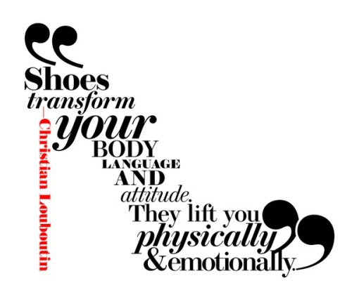 "darkhooksforthesoul:  ""Shoes transform your body language and attitude.  They lift you physically and emotionally."" - Christian Louboutin"