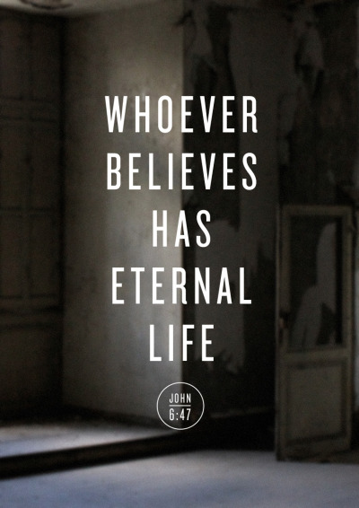 Whoever believes has eternal life. John 6:47.