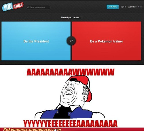 SCREW being the president! I'm gonna go catch 'em all! XD