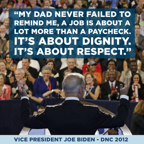 """My dad never failed to remind me, a job is about a lot more than a paycheck. It's about dignity. It's about respect."" — Vice President Joe Biden, DNC 2012"