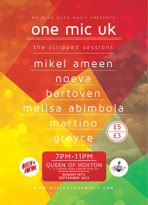 We Plug GOOD Music presents ONE MIC UK… The Stripped Sessions! MIKEL AMEEN, NOEVA, BARTOVEN, MELISA ABIMBOLA, MARTINO and GREYCE will ALL be taking to the ONE MIC UK Stage on SUNDAY, SEPTEMBER 16 for the THIRD & FINAL instalment of our Summer Series of LIVE Music GIGs in 2012… Send names to guestlist@onemicuk.com for our £5 guestlist!