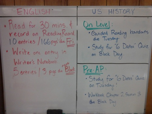 Friday 9-7-12 HW: ELA: Read 30 minutes every night!  Have at least 10 entries and 166 pages on your Reading Record by next Friday (9-14-12).  Write one entry in your Writer's Notebooks.  Have at least 5 entries and 3 pages in your WNB by next Block Day. On Level US History: Guided Reading Packets due on Wednesday!  Study for your Six Dates Quiz on Wednesday! Pre-AP US History: Study for your Six Dates Quiz on Tuesday.  Workbook page Chapter 2, Section 3 due on Block Day!