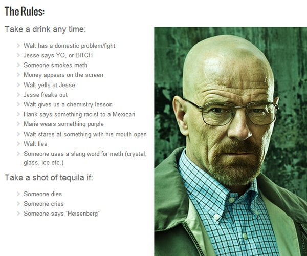The Breaking Bad Drinking Game  If you follow the rules religiously, then you and your buddies will probably be pissed-drunk before the half-season finale ends.