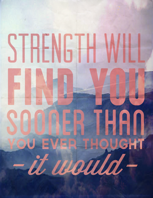 herewecollide:  Strength will find you sooner that you ever thought it would.