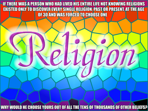 religiousragings:  This was more or less the problem I was faced with, except I was more like 18 when I was faced with this choice.  Seriously, what criteria could I use to choose a single religion out of thousands?