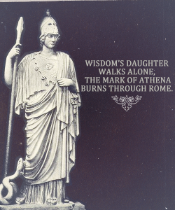 """WISDOM'S DAUGHTER WALKS ALONE, THE MARK OF ATHENA BURNS THROUGH ROME"""