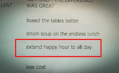 "Work Survey #7 ""extend Happy Hour to all day"" soooooooooooo…. wouldn't that defeat the purpose of calling it Happy HOUR? Besides the fact that our Happy Hour is quite long as it is: 3pm - 7pm and then again from 9pm until closing time, which is 1am- 2am. By making Happy Hour specials last all day, they cease to become ""special prices"" and then just fall into the category ""shit we basically give away for free and don't make any money on just to get your cheap ass in the door"" prices. You want 1/2 price appetizers all day? $2 beers? $3 wells? There's a dive bar down the street. Enjoy."