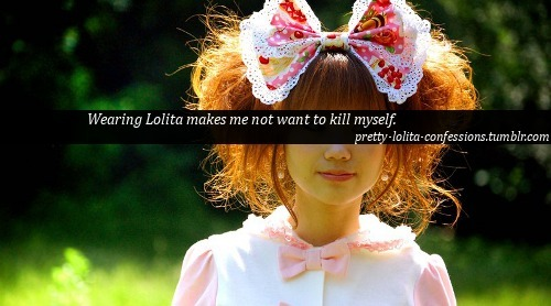 """Wearing Lolita makes me not want to kill myself."" pretty-lolita-confessions.tumblr.com"