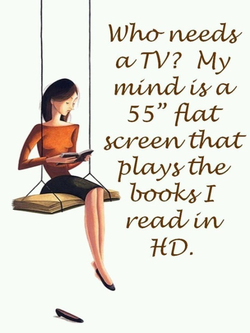 """Who needs a TV? My mind is a 55"" flat screen that plays the books I read in HD."""