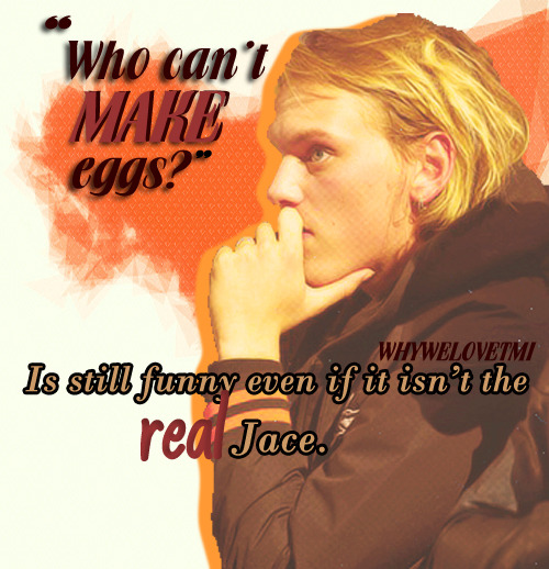 """Because 'who can't make eggs?'. Is funny even if it wasn't the *real* Jace"" - {From Anonymous}"