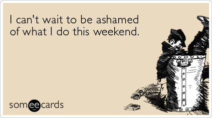 I can't wait to be ashamed of what I do this weekendVia someecards