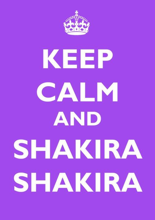Keep calm and Shakira, Shakira!