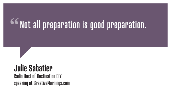 """Not all preparation is good preparation.""  Julie Sabatier, Radio Host of Destination DIY speaking at CreativeMornings/Portland  (*watch the talk)"