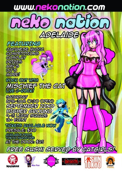 Neko Nation Adelaide is back! Enjoy Neko Nation at this year's AVCon? They'll be returning to Adelaide on the 22nd at Higher Ground. Here's all the details! —- After an epic show at AVCon we're back at Higher Ground once again with Japanese, Anime, Gaming music from DJ's and a live band, competitions, cosplay, prizes, gaming, AMV's and of course free sushi served by sexy catgirls! - Held inside the massive Higher Ground venue with amazing lighting - Massive dancefloor and a stage of dancing catgirls! - Featuring Mischief the Cat, live J-Rock and anime covers - Free sushi served by catgirls thanks to Sushi Train! - Stall, coat room and delicious anime cocktails! - Best cosplay, J-Fashion, dancer, fan service contests - Prizes up for grabs from Madman, Siren Visual, Shin Tokyo and more - Smash hit show, featured all around Australia! Get ready to rock out, Neko Nation's current home show and our biggest show of the tour, we're excited for what will be an epic night featuring live J-Rock, DJ's, catgirls and epic cosplay! Sponsored by: Madman: www.madman.com.au Siren Visual: www.sirenvisual.com.au Tokyo Hardcore: www.tokyohardcore.com.au Beserk: www.beserk.com.au Shin Tokyo: www.shintokyo.com.au Miss Pixie: www.facebook.com/BecauseFunIsAwesome Neko Nation Adelaide 18+ Event 8pm-3am (Doors open: 7:30pm) Saturday, September 22nd 2012 Higher Ground 9-15 Light Square Tickets available from Shin Tokyo and Miss Pixie or online Presale: $20 Door: $25www.nekonation.com Online tickets: www.nekoadelaide.eventbrite.com Free sushi served by cute, sexy catgirls! Check out the event details here: https://www.facebook.com/events/267985719972791/