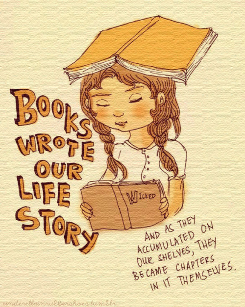 "teachingliteracy:  cinderellainrubbershoes: ""Books wrote our life story, and as they accumulated on our shelves (and on our windowsills, and underneath our sofa, and on top of our refrigerator), they became chapters in it themselves."" -Ann Fadiman"