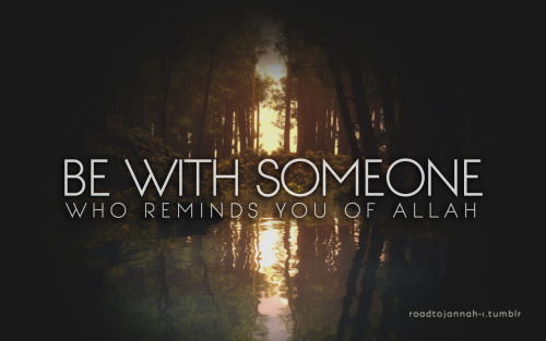 roadtojannah-1:  Be with someone who reminds you of Allah