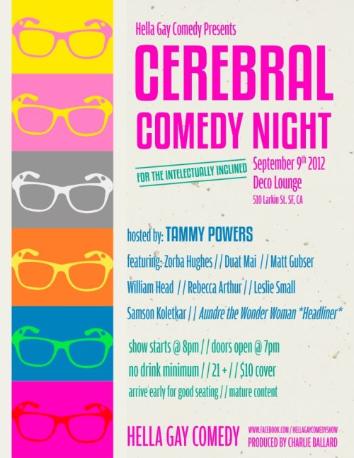 Tonight: Hella Gay Cerebral Night @ Deco Lounge. 510 Larkin St. SF. 8PM. $10. Featuring Aundre The Wonder Woman, Samson Koletkar, Zorba Hughes, Duat Mai, Matt Gubser, William Head, Rebecca Arthur, and Leslie Small. Hosted by Tammy Powers.