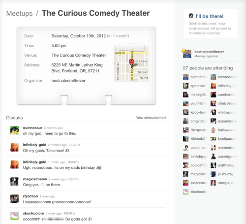 "curiouscomedytheater:  Are you going to the Portland Tumblr Meetup? It's time to RSVP! The event will be held at the Curious Comedy Theater, a non-profit comedy theater located on MLK in Portland, Or. To make sure we are totally prepared we need to know as accurately as possible how many of you are going to be there.   So far 27 Tumblrers have said they are attending. During the meetup we will have a ""speed meeting"" event where you will get a chance to share your Tumblr experience with the other attendees in a one on one manner. After the event, you are invited to stay for the comedy show. Curious is offering discounted tickets. The more people that stay, the bigger the discount.   I really hope to see you all there!  CLICK THIS LINK TO RSVP"