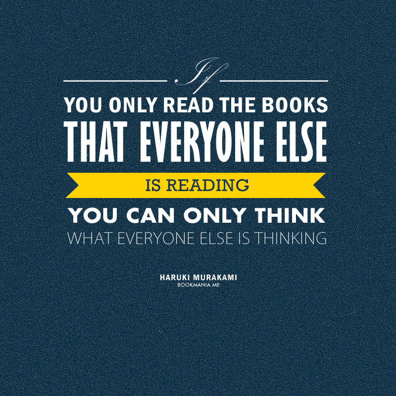 "bookmania:  ""If you only read the books that everyone else is reading, you can only think what everyone else is thinking."" — Haruki Murakami"